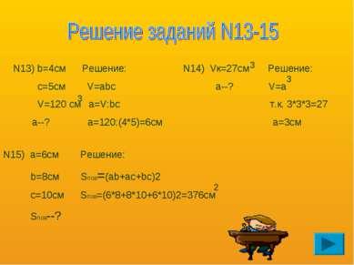 N13) b=4см Решение: с=5см V=abc V=120 см a=V:bc а--? a=120:(4*5)=6см 3 N14) V...