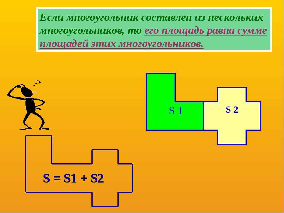 S = S1 + S2 Если многоугольник составлен из нескольких многоугольников, то ег...