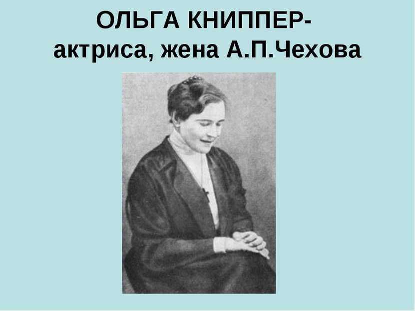 ОЛЬГА КНИППЕР- актриса, жена А.П.Чехова