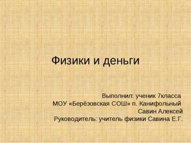 Физики и деньги Выполнил: ученик 7класса МОУ «Берёзовская СОШ» п. Канифольный...