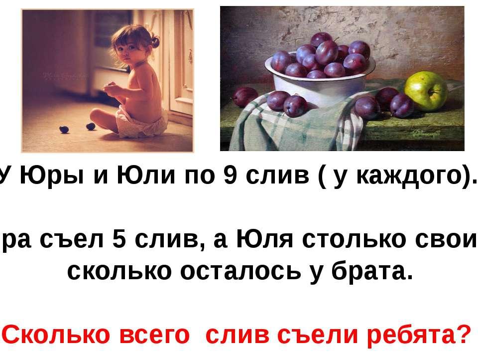 У Юры и Юли по 9 слив ( у каждого). Юра съел 5 слив, а Юля столько своих, ско...