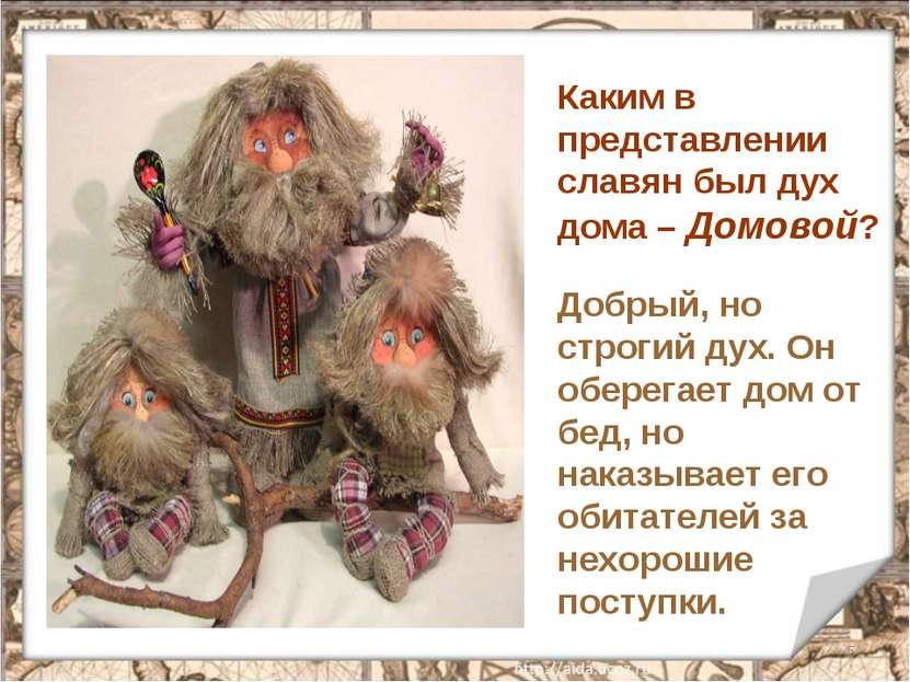 * Каким в представлении славян был дух дома – Домовой? Добрый, но строгий дух...