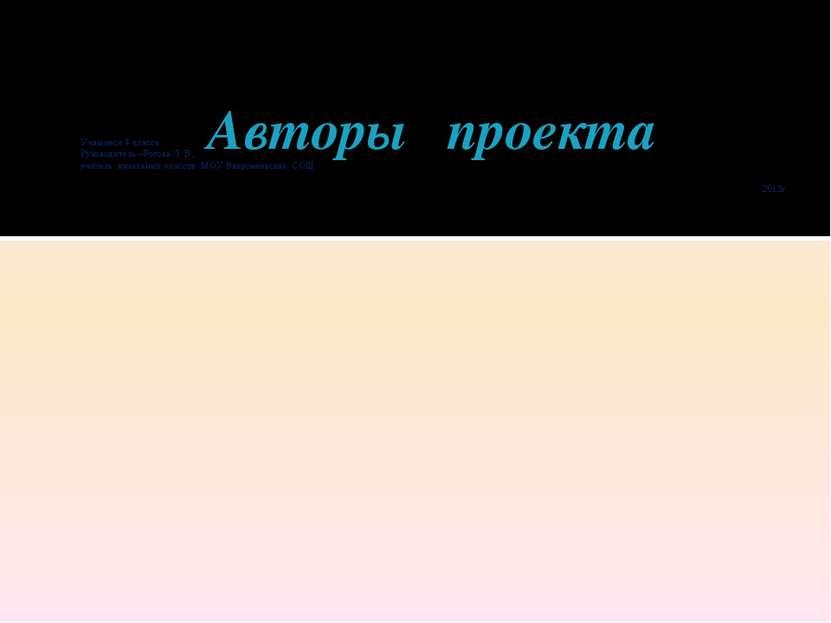 Авторы проекта Учащиеся 4 класса Руководитель –Рогова Л. В., учитель начальны...