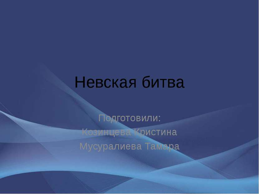 Невская битва Подготовили: Козинцева Кристина Мусуралиева Тамара
