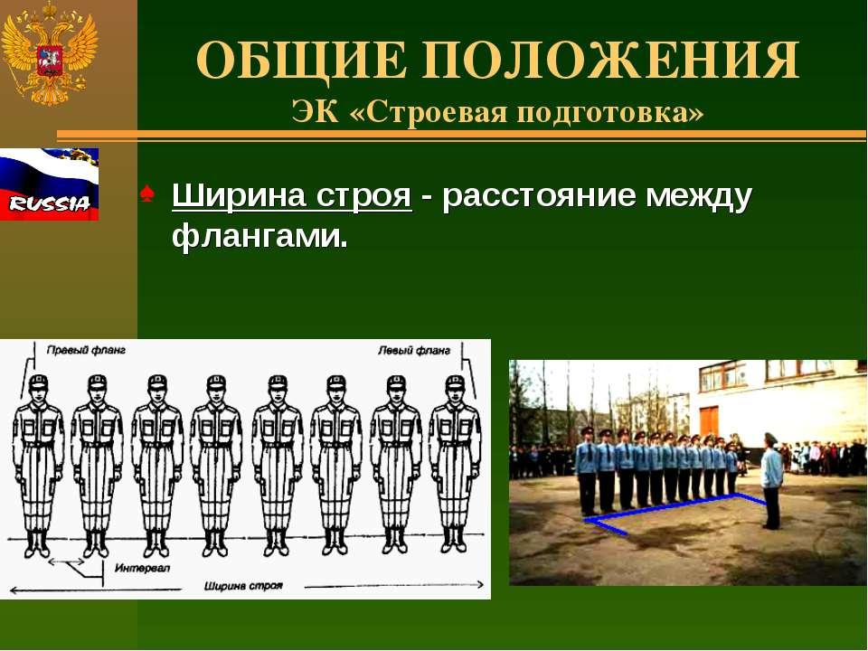 ОБЩИЕ ПОЛОЖЕНИЯ ЭК «Строевая подготовка» Ширина строя - расстояние между флан...