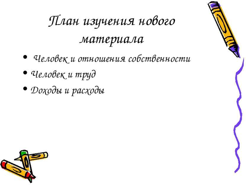План изучения нового материала Человек и отношения собственности Человек и тр...