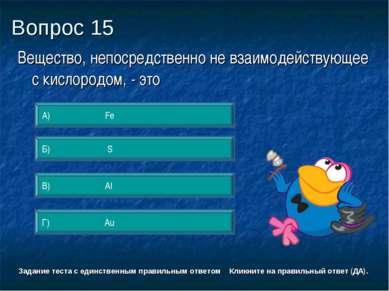 Вопрос 15 Г) Au А) Fe Б) S В) Al Задание теста с единственным правильным отве...