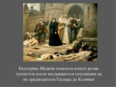 Екатерина Медичиповелела начать резню гугенотов после неудавшегося покушения...