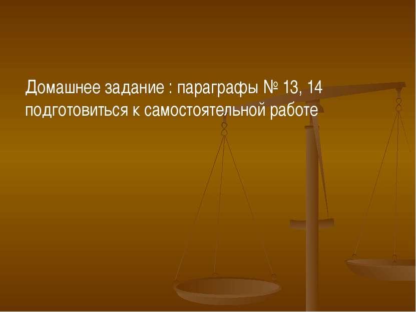 Домашнее задание : параграфы № 13, 14 подготовиться к самостоятельной работе