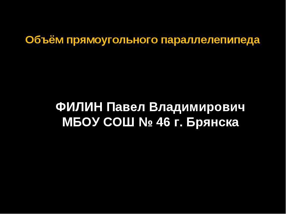 Объём прямоугольного параллелепипеда ФИЛИН Павел Владимирович МБОУ СОШ № 46 г...