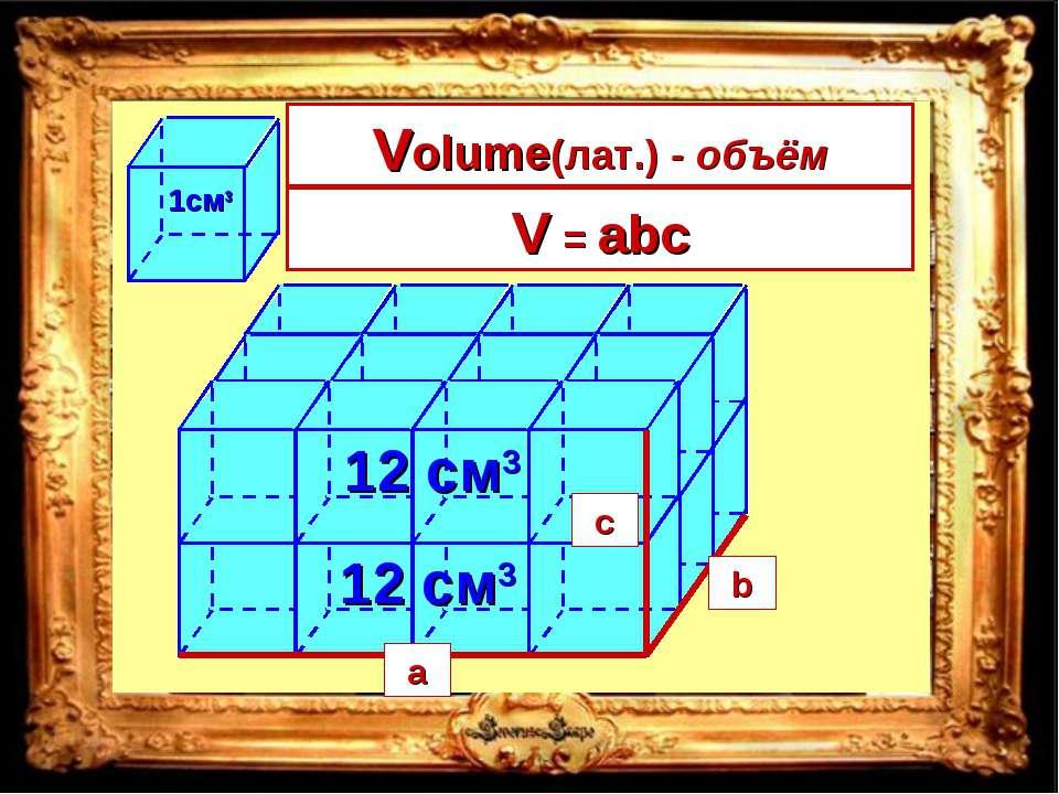 4 • 3 12 см3 • 2 = 24см3 V = длина • ширина • высота a b c a b c V = abc Volu...