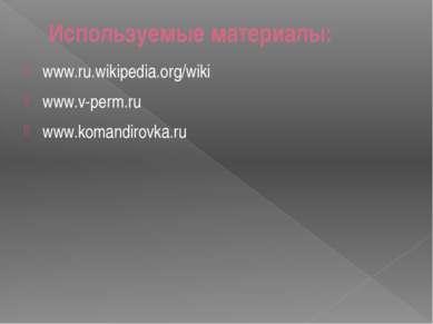 Используемые материалы: www.ru.wikipedia.org/wiki www.v-perm.ru www.komandiro...