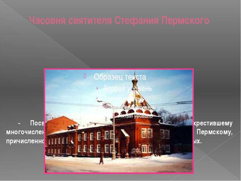 Часовня святителя Стефания Пермского - Посвящена распространителю христианств...