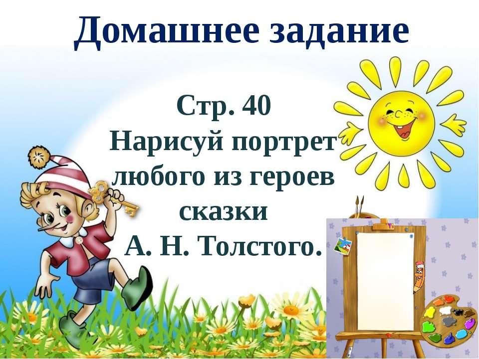 Домашнее задание Стр. 40 Нарисуй портрет любого из героев сказки А. Н. Толстого.