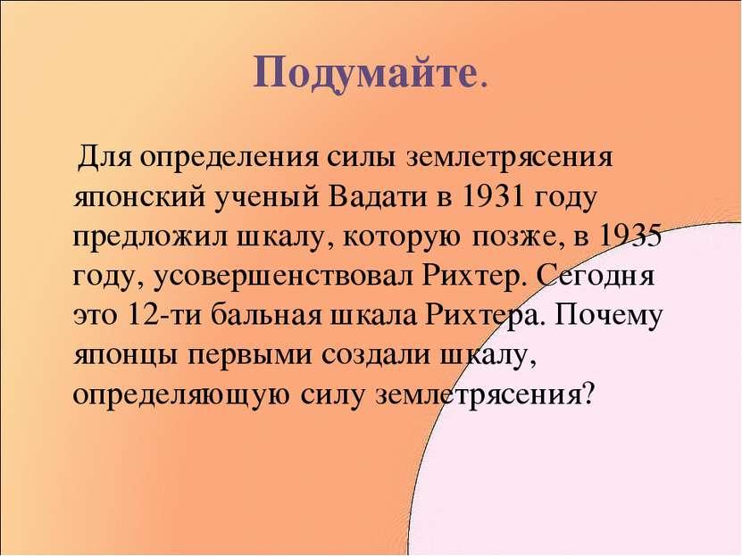 Подумайте. Для определения силы землетрясения японский ученый Вадати в 1931 г...