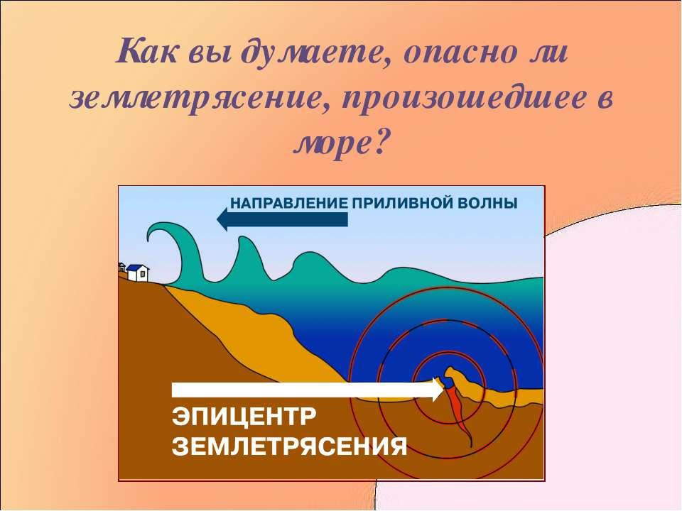 Как вы думаете, опасно ли землетрясение, произошедшее в море?