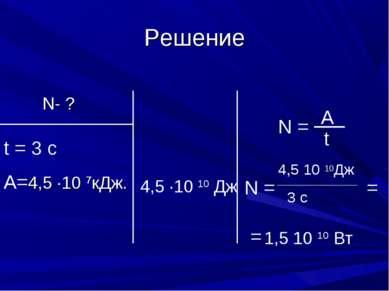 Решение N- ? t = 3 c A=4,5 ∙10 7кДж. N = A t N = 4,5 ·10 10 Дж 4,5 10 10Дж 3 ...