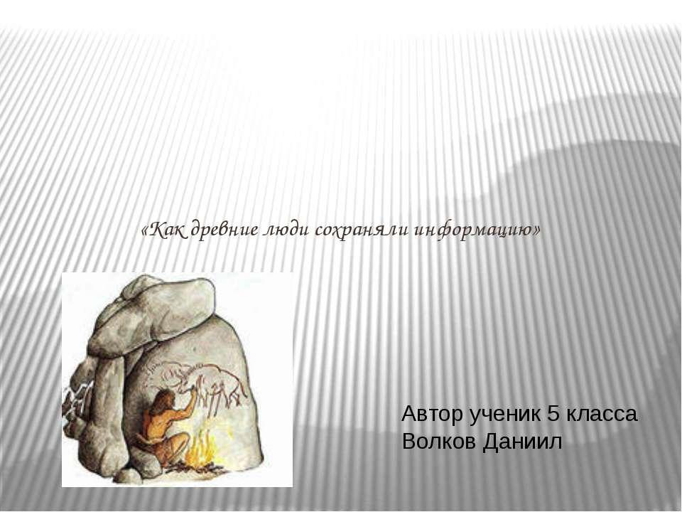 «Как древние люди сохраняли информацию» Автор ученик 5 класса Волков Даниил