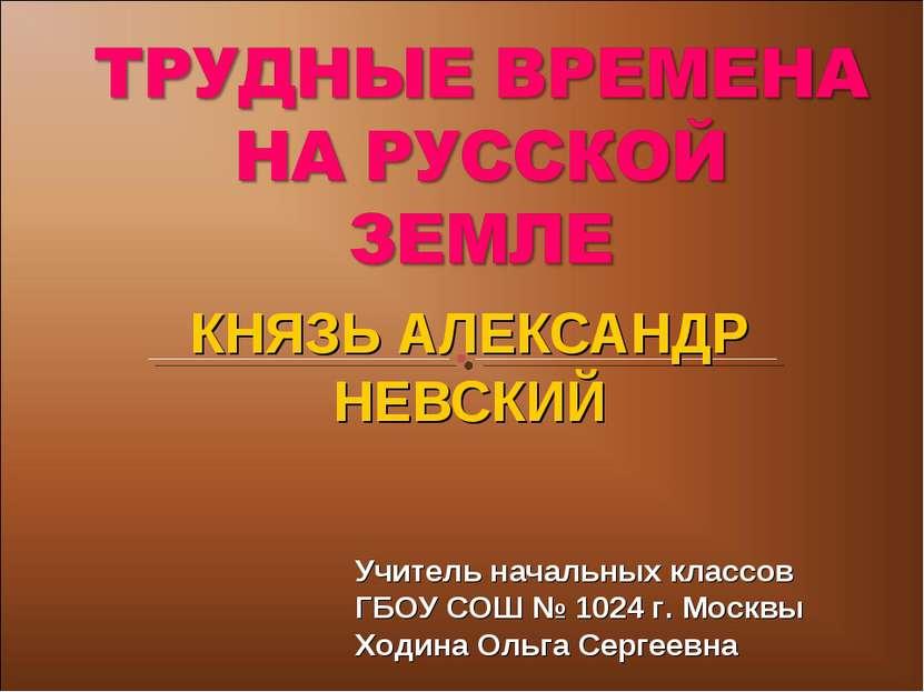 КНЯЗЬ АЛЕКСАНДР НЕВСКИЙ Учитель начальных классов ГБОУ СОШ № 1024 г. Москвы Х...