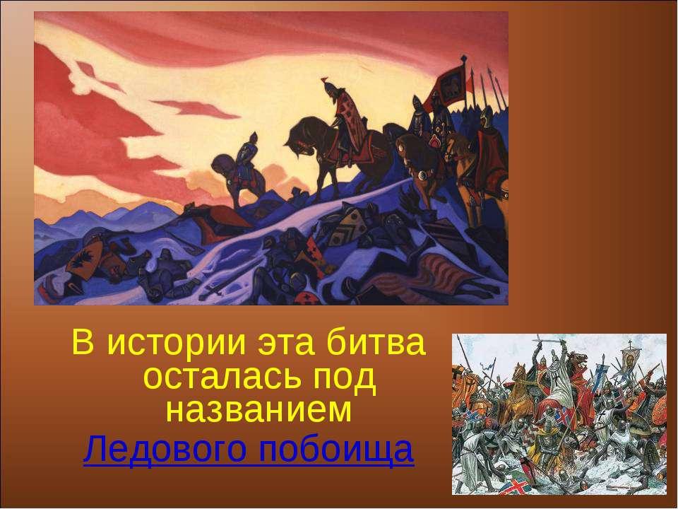 В истории эта битва осталась под названием Ледового побоища