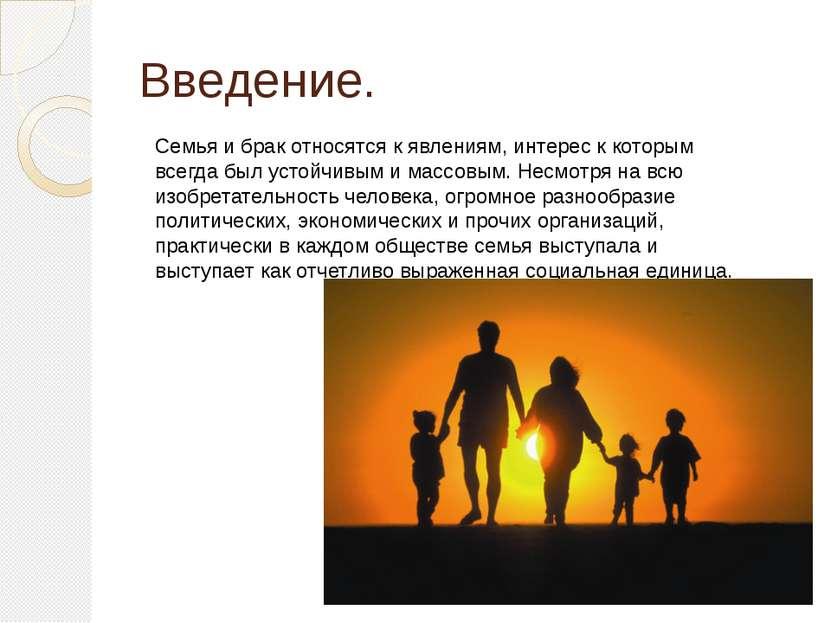 Введение. Семья и брак относятся к явлениям, интерес к которым всегда был уст...