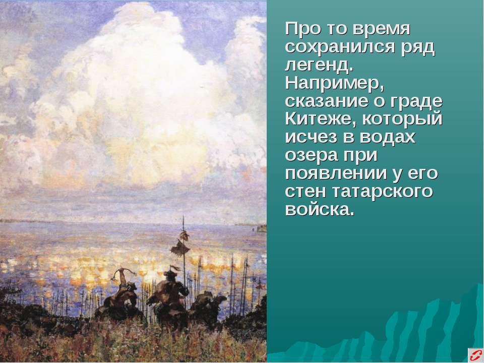 Про то время сохранился ряд легенд. Например, сказание о граде Китеже, которы...
