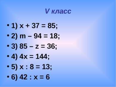 V класс 1) x + 37 = 85; 2) m – 94 = 18; 3) 85 – z = 36; 4) 4x = 144; 5) x : 8...