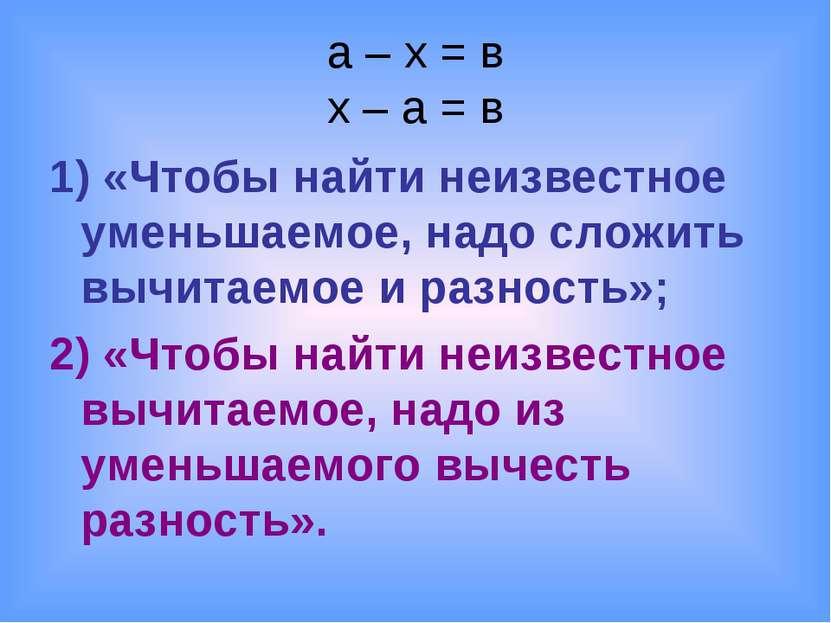 a – x = в x – a = в 1) «Чтобы найти неизвестное уменьшаемое, надо сложить выч...