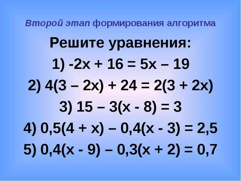 Второй этап формирования алгоритма Решите уравнения: 1) -2x + 16 = 5x – 19 2)...