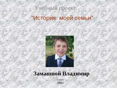 """Учебный проект """"История моей семьи"""" Замашной Владимир 2 класс 2008 г"""
