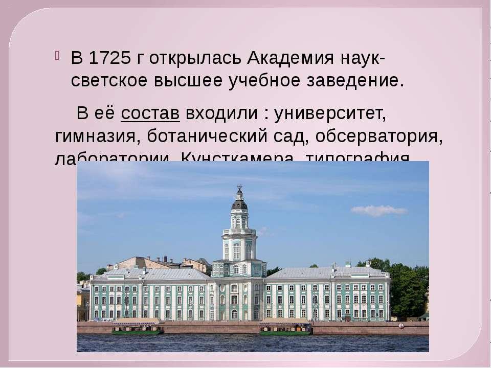 В 1725 г открылась Академия наук- светское высшее учебное заведение. В её сос...