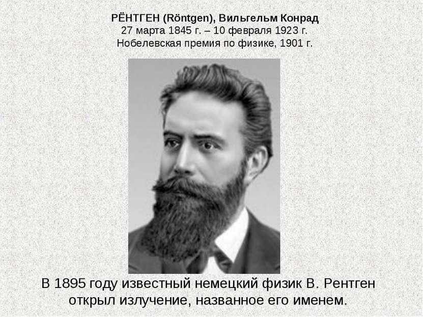 РЁНТГЕН (Röntgen), Вильгельм Конрад 27 марта 1845 г. – 10 февраля 1923 г. Ноб...