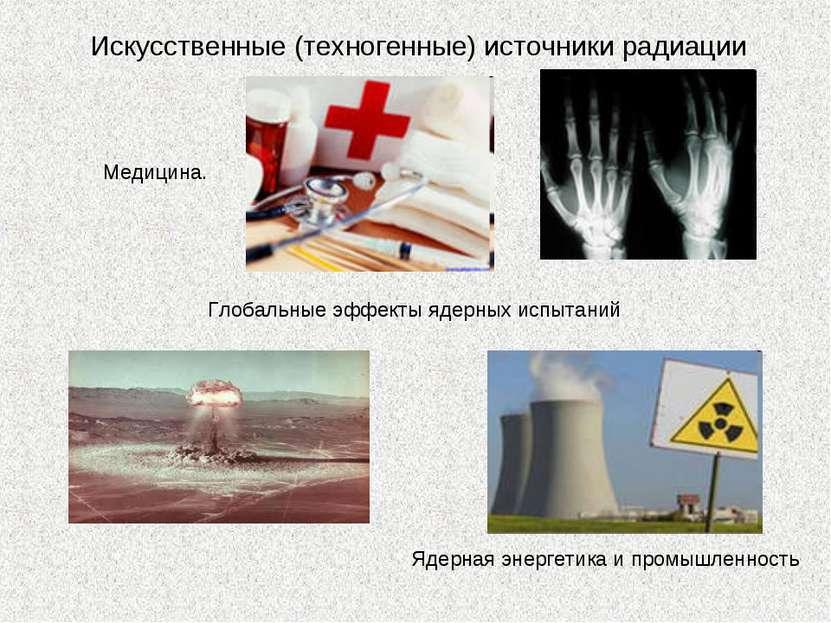 Искусственные (техногенные) источники радиации Медицина. Глобальные эффекты я...
