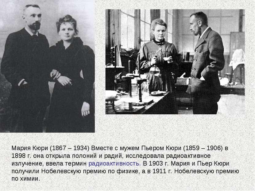 Мария Кюри (1867 – 1934) Вместе с мужем Пьером Кюри (1859 – 1906) в 1898 г. о...