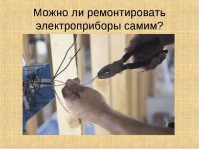 Можно ли ремонтировать электроприборы самим?