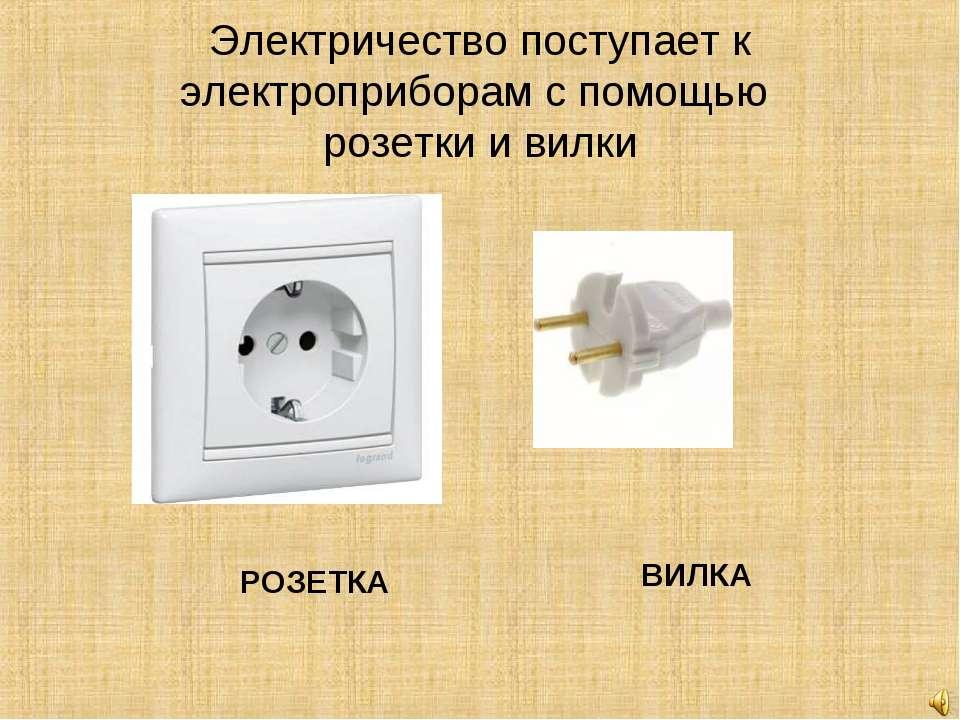 Электричество поступает к электроприборам с помощью розетки и вилки РОЗЕТКА В...