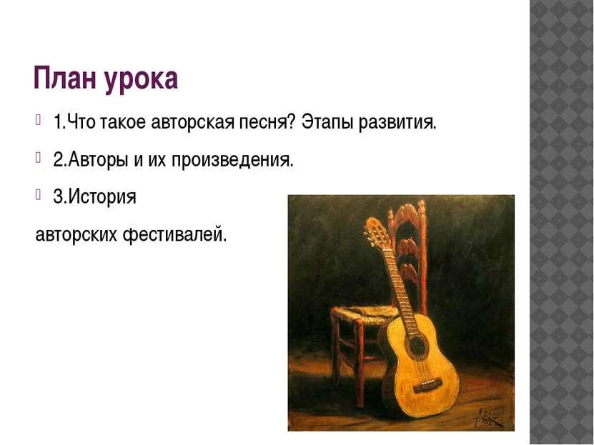 План урока 1.Что такое авторская песня? Этапы развития. 2.Авторы и их произве...
