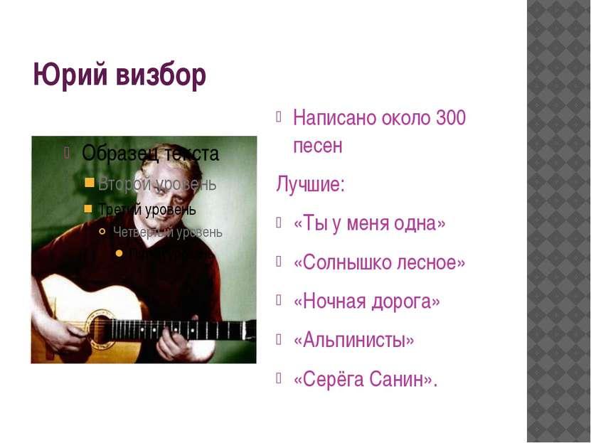 Юрий визбор Написано около 300 песен Лучшие: «Ты у меня одна» «Солнышко лесно...