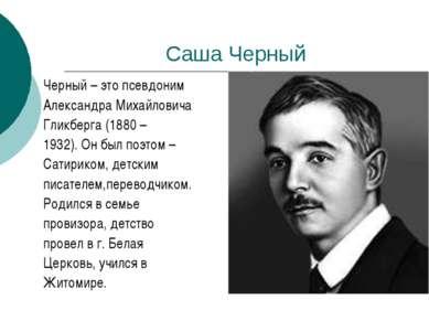 Саша Черный Черный – это псевдоним Александра Михайловича Гликберга (1880 – 1...