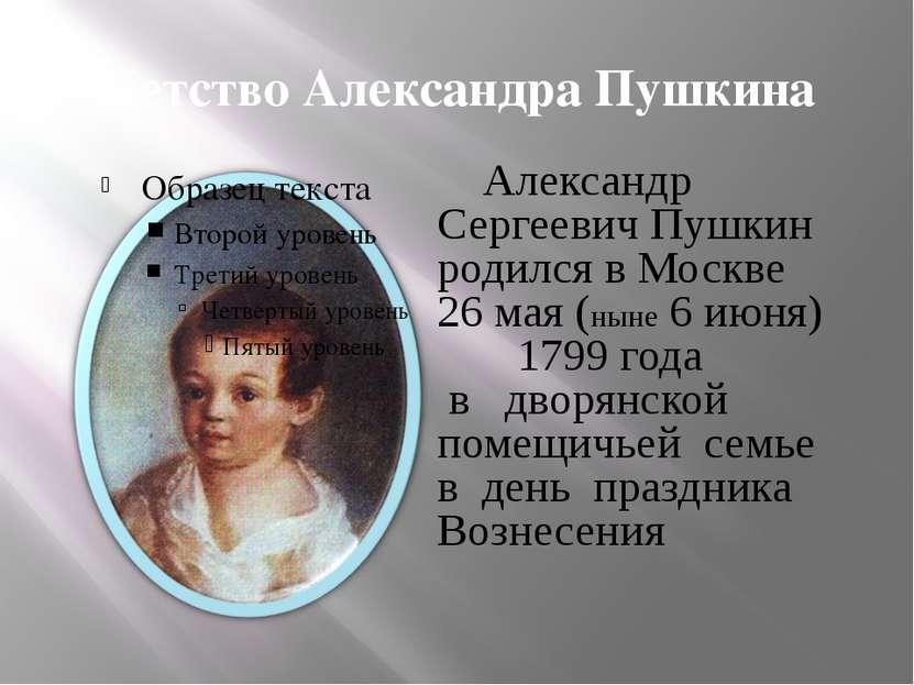 Детство Александра Пушкина Александр Сергеевич Пушкин родился в Москве 26 мая...