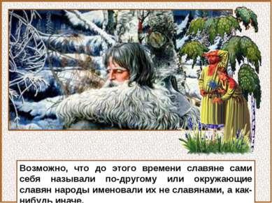 Возможно, что до этого времени славяне сами себя называли по-другому или окру...