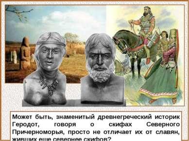 Может быть, знаменитый древнегреческий историк Геродот, говоря о скифах Север...