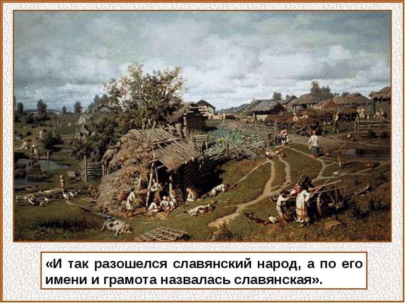 «И так разошелся славянский народ, а по его имени и грамота назвалась славянс...