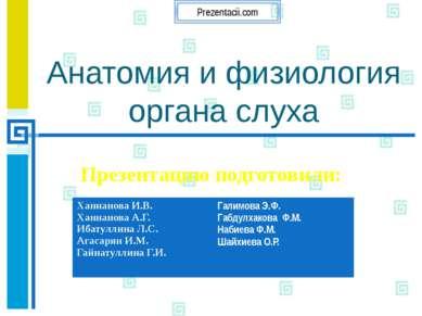 Анатомия и физиология органа слуха Презентацию подготовили:  ХаннановаИ.В. Ха...