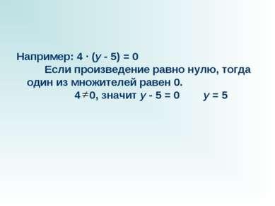 Например: 4 · (y - 5) = 0 Если произведение равно нулю, тогда один из м...