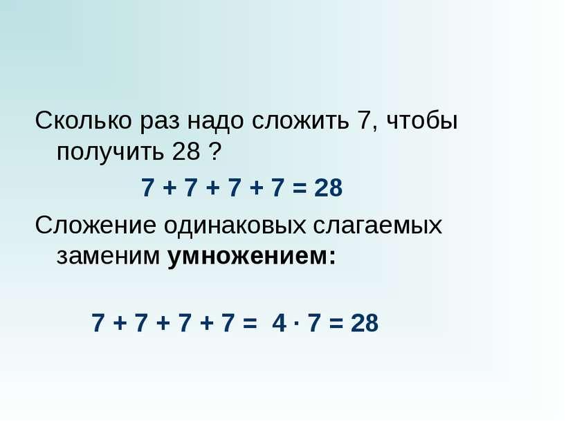 Сколько раз надо сложить 7, чтобы получить 28 ?  7 + 7 + 7 + 7 ...
