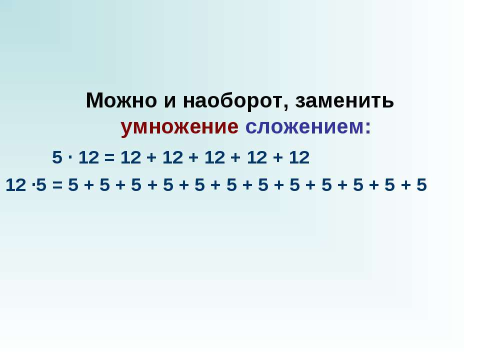 Можно и наоборот, заменить умножениесложением:  5 · 12 = 12 + 12 + 12...