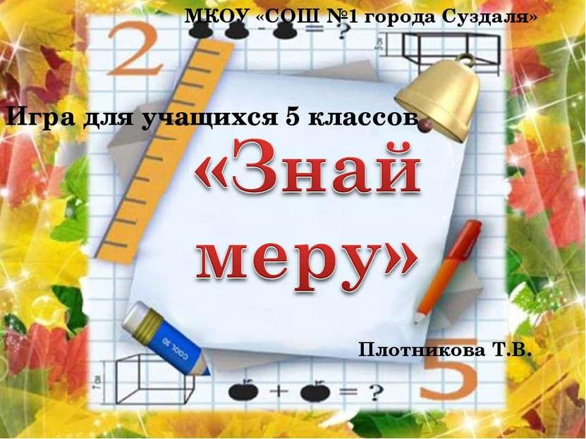 Игра для учащихся 5 классов МКОУ «СОШ №1 города Суздаля» Плотникова Т.В.