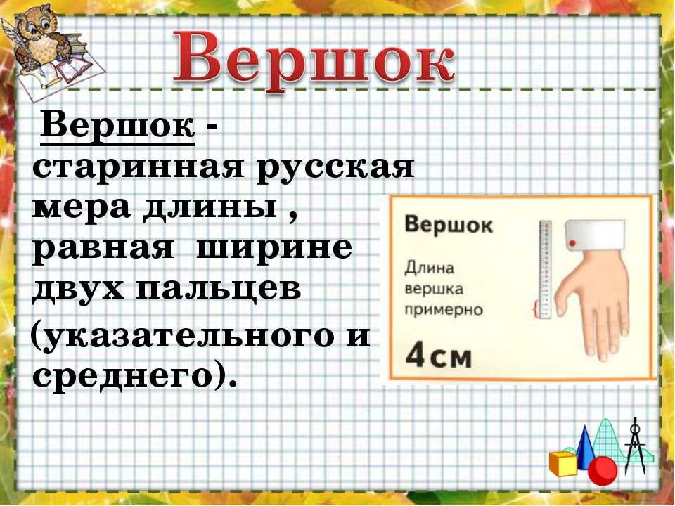Вершок - старинная русская мера длины , равная ширине двух пальцев (указател...