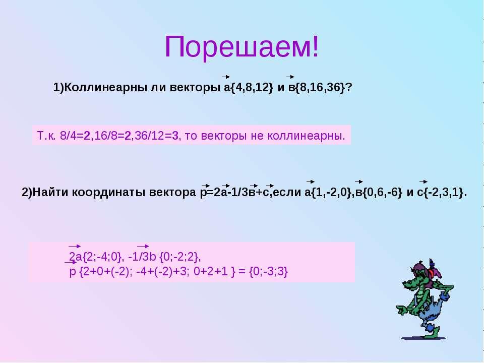 Порешаем! 1)Коллинеарны ли векторы а{4,8,12} и в{8,16,36}? Т.к. 8/4=2,16/8=2,...